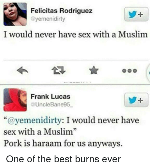 "Best Burns: Felicitas Rodriguez  @yemen idirty  I would never have sex with a Muslim  Frank Lucas  @UncleBane95  ""@yemeni dirty: I would never have  sex with a Muslim""  Pork is haraam for us anyways. One of the best burns ever"