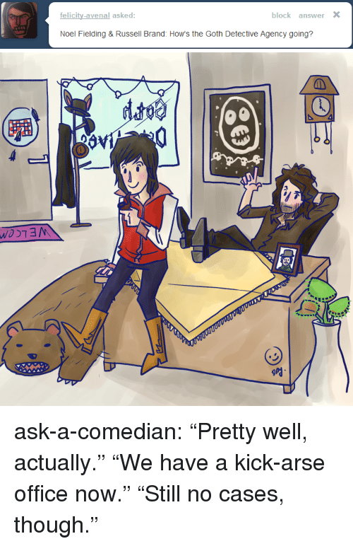 """Russell Brand: felicity-avenal asked  block answer X  Noel Fielding & Russell Brand: How's the Goth Detective Agency going? ask-a-comedian:  """"Pretty well, actually."""" """"We have a kick-arse office now."""" """"Still no cases, though."""""""