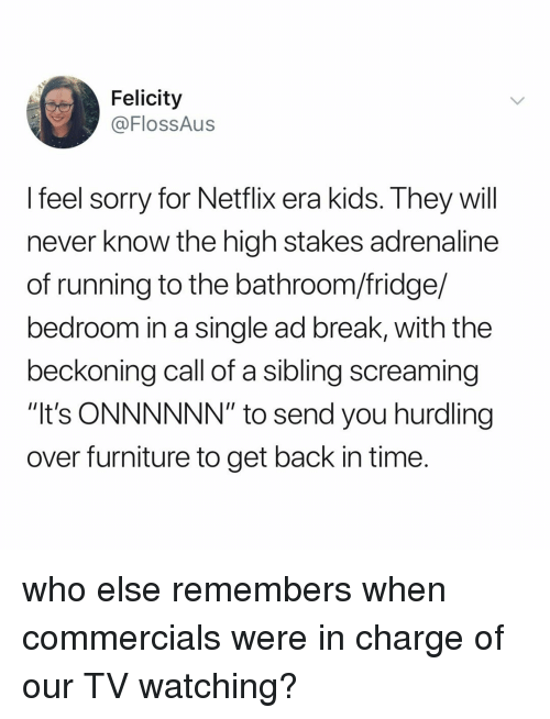 """Netflix, Sorry, and Break: Felicity  @FlossAus  feel sorry for Netflix era Kids. Ihey will  never know the high stakes adrenaline  of running to the bathroom/fridge/  bedroom in a single ad break, with the  beckoning call of a sibling screaming  """"It's ONNNNNN"""" to send you hurdling  over furniture to get back in time who else remembers when commercials were in charge of our TV watching?"""