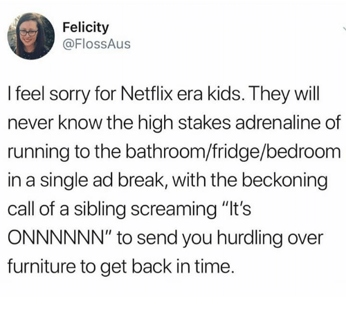 """Memes, Netflix, and Sorry: Felicity  @FlossAus  I feel sorry for Netflix era kids. They will  never know the high stakes adrenaline of  running to the bathroom/fridge/bedroom  in a single ad break, with the beckoning  call of a sibling screaming """"It's  ONNNNNN"""" to send you hurdling over  furniture to get back in time."""
