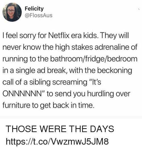 """Funny, Netflix, and Sorry: Felicity  @FlossAus  I feel sorry for Netflix era kids. They will  never know the high stakes adrenaline of  running to the bathroom/fridge/bedroom  in a single ad break, with the beckoning  call of a sibling screaming """"lt's  ONNNNNN"""" to send you hurdling over  furniture to get back in time THOSE WERE THE DAYS https://t.co/VwzmwJ5JM8"""