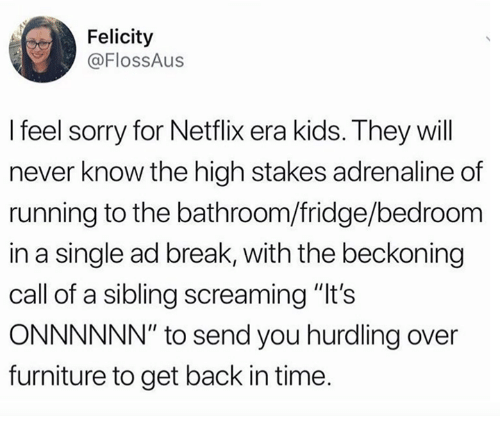 """Dank, Netflix, and Sorry: Felicity  @FlOsSAus  I feel sorry for Netflix era kids. They will  never know the high stakes adrenaline of  running to the bathroom/fridge/bedroom  in a single ad break, with the beckoning  call of a sibling screaming """"It's  ONNNNNN"""" to send you hurdling over  furniture to get back in time."""