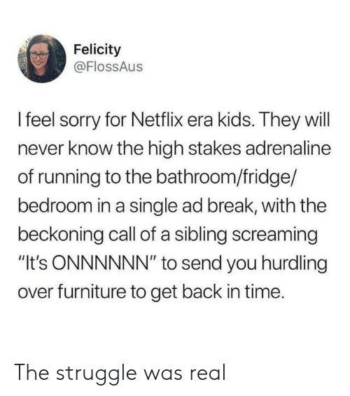 """Netflix, Sorry, and Struggle: Felicity  @FlossAus  Ifeel sorry for Netflix era kids. They will  never know the high stakes adrenaline  of running to the bathroom/fridge/  bedroom in a single ad break, with the  beckoning call of a sibling screaming  """"It's ONNNNNN"""" to send you hurdling  over furniture to get back in time. The struggle was real"""