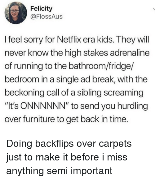 """carpets: Felicity  @FlossAus  l feel sorry for Netflix era kids. They will  never know the high stakes adrenaline  of running to the bathroom/fridge/  bedroom in a single ad break, with the  beckoning call of a sibling screaming  """"It's ONNNNNN"""" to send you hurdling  over furniture to get back in time. Doing backflips over carpets just to make it before i miss anything semi important"""