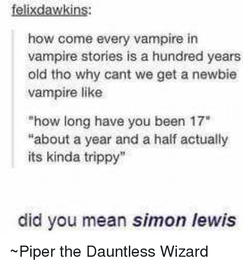 """Vampirism: felix dawkins:  how come every vampire in  vampire stories is a hundred years  old tho why cant we get a newbie  vampire like  """"how long have you  been 17""""  """"about a year and a half actually  its kinda trippy  did you mean simon /ewis ~Piper the Dauntless Wizard"""