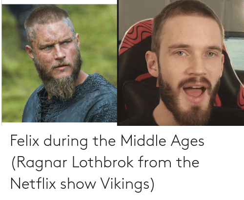 ragnar: Felix during the Middle Ages (Ragnar Lothbrok from the Netflix show Vikings)