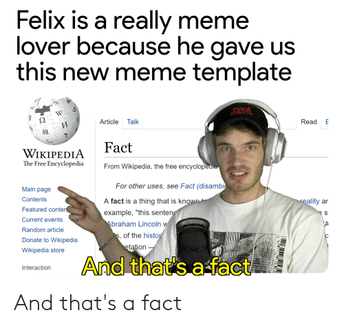 """really meme: Felix is a really meme  lover because he gave us  this new meme template  CVKA  WC  Article Talk  Read E  7  Fact  WIKIPEDIA  The Free Encyclopedia  From Wikipedia, the free encyclopedie  For other uses, see Fact (disambi  Main page  Contents  A fact is a thing that is known  reality ar  Featured conten  example, """"this senteng  s  Current events  Abraham Lincoln w  A  Random article  S, of the histor  etation  ic  Donate to Wikipedia  Wikipedia store  And that's a fact  Interaction  3 And that's a fact"""