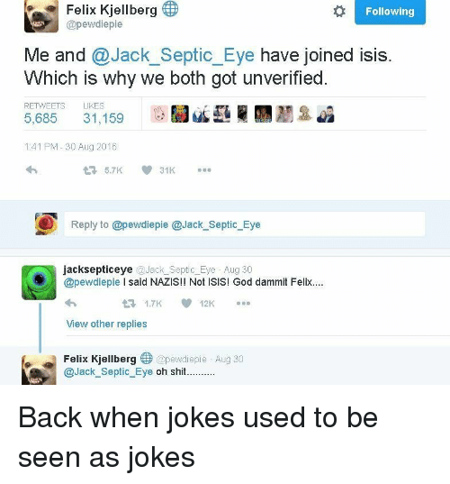 When Jokes: Felix Kjellberg  Following  @pewdiepie  Me and @Jack_Septic_Eye have joined isis.  Which is why we both got unverified  RETWEETS LIKES  5,685 31,159  1:41 PM-30 Aug 2016  Reply to @pewdiepie @Jack_Septic_Eye  jacksepticeye @Jack_Septic_Eye Aug 30  @pewdiepie I said NAZIS!! Not ISIS! God dammit Felix.  1.7K12K  View other replies  Felix Kjellberg @pewdiepie Aug 30  @Jack_Septic Eye oh shit..