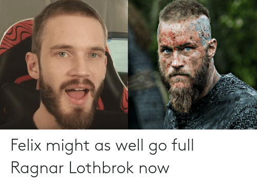 ragnar: Felix might as well go full Ragnar Lothbrok now