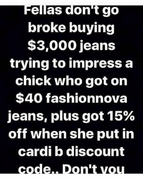 Memes, Cardi B, and 🤖: Fellas don't go  broke buying  $3,000 jeans  trying to impress a  chick who got on  $40 fashionnova  jeans, plus got 15%  off when she put in  cardi b discount