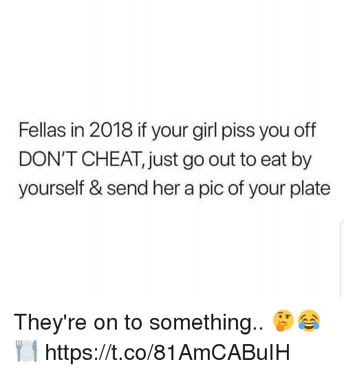 Girl, Your Girl, and Her: Fellas in 2018 if your girl piss you off  DON'T CHEAT, just go out to eat by  yourself & send her a pic of your plate They're on to something.. 🤔😂🍽 https://t.co/81AmCABuIH