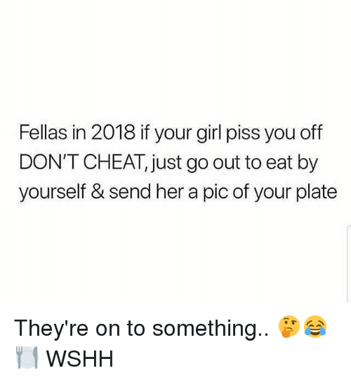Memes, Wshh, and Girl: Fellas in 2018 if your girl piss you off  DON'T CHEAT, just go out to eat by  yourself & send her a pic of your plate They're on to something.. 🤔😂🍽 WSHH