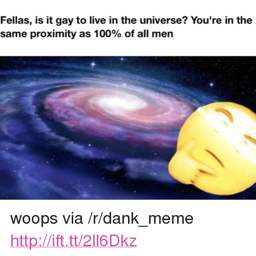 """woops: Fellas, is it gay to live in the universe? You're in the  same proximity as 100% of all men <p>woops via /r/dank_meme <a href=""""http://ift.tt/2ll6Dkz"""">http://ift.tt/2ll6Dkz</a></p>"""