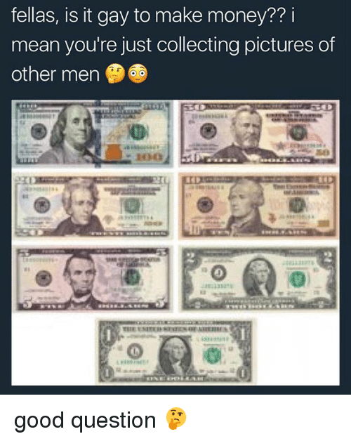 Memes, Money, and Good: fellas, is it gay to make money?? i  mean you're just collecting pictures of  other men good question 🤔