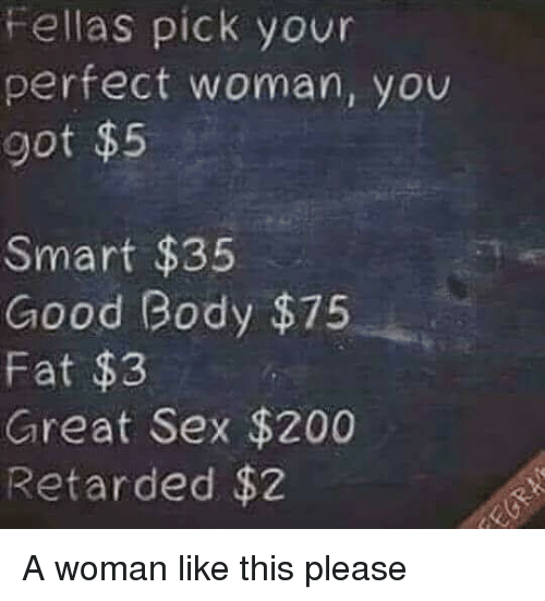 woman: Fellas pick your  perfect woman, you  got $5  Smart $35  Good Body $75  Fat $3  Great Sex $200  Retarded $2 A woman like this please