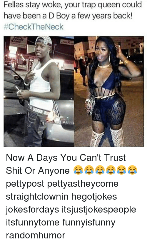stay woke: Fellas stay woke, your trap queen could  have been a D Boy a few years back!  #Check-The Neck Now A Days You Can't Trust Shit Or Anyone 😂😂😂😂😂😂 pettypost pettyastheycome straightclownin hegotjokes jokesfordays itsjustjokespeople itsfunnytome funnyisfunny randomhumor