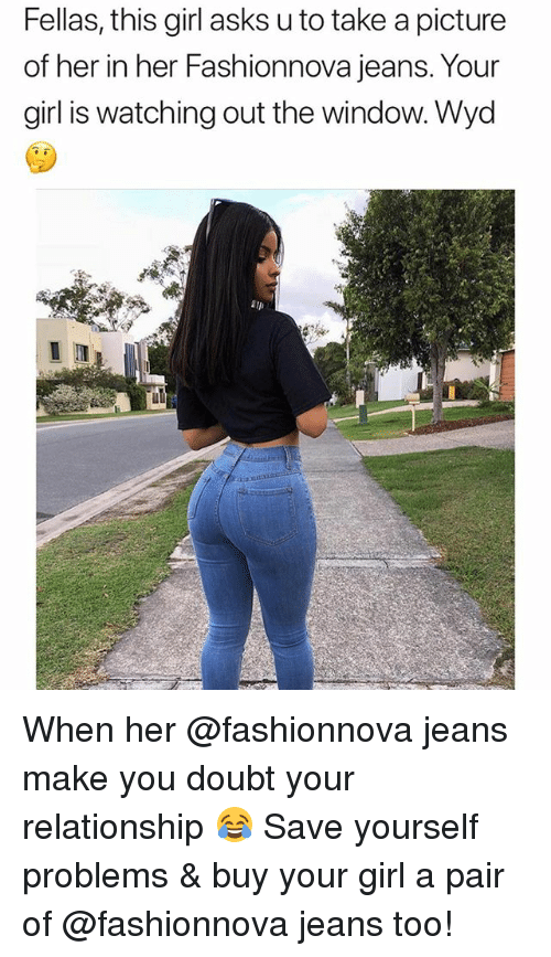 Funny, Wyd, and Girl: Fellas, this girl asks u to take a picture  of her in her Fashionnova jeans. Your  girl is watching out the window. Wyd When her @fashionnova jeans make you doubt your relationship 😂 Save yourself problems & buy your girl a pair of @fashionnova jeans too!