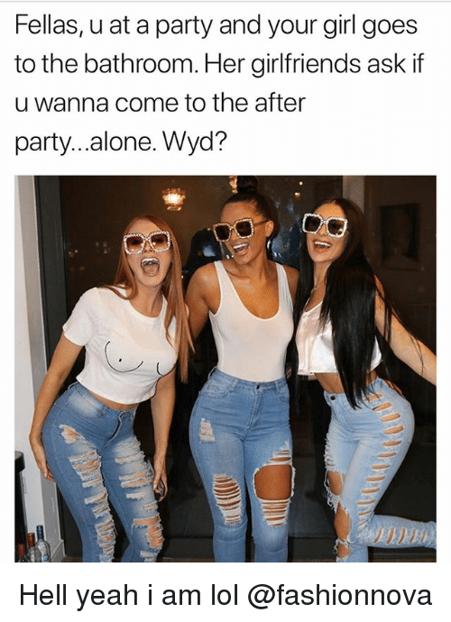 Being Alone, Funny, and Lol: Fellas, u at a party and your girl goes  to the bathroom. Her girlfriends ask if  u wanna come to the after  party...alone. Wyd? Hell yeah i am lol @fashionnova