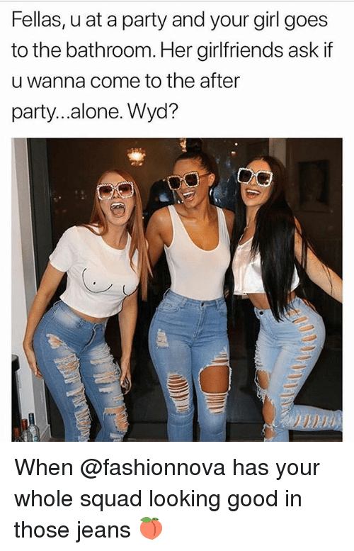 Being Alone, Memes, and Party: Fellas, u at a party and your girl goes  to the bathroom. Her girlfriends ask if  u wanna come to the after  party...alone. Wyd? When @fashionnova has your whole squad looking good in those jeans 🍑