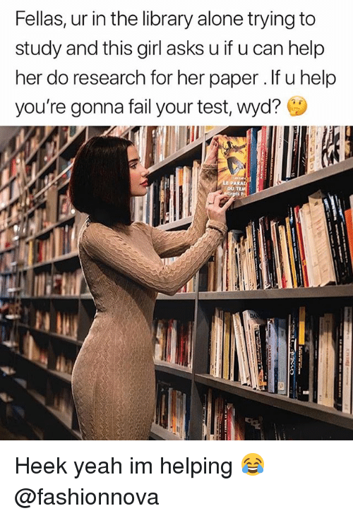 Being Alone, Fail, and Funny: Fellas, ur in the library alone trying to  study and this girl asks u if u can help  her do research for her paper. If u help  you're gonna fail your test, Wyd?  DU TE Heek yeah im helping 😂@fashionnova