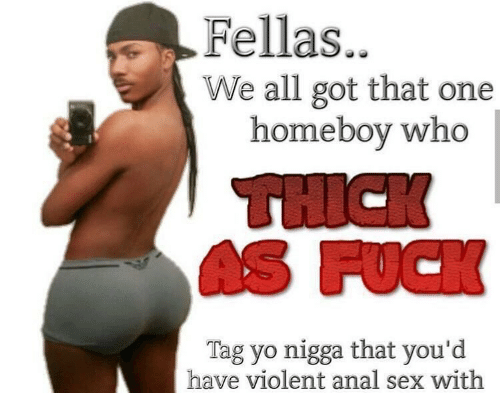 Anal Sex, Anal, and Dank Memes: Fellas..  We all got that one  homeboy who  Tag yo nigga that you'd  have violent anal sex with