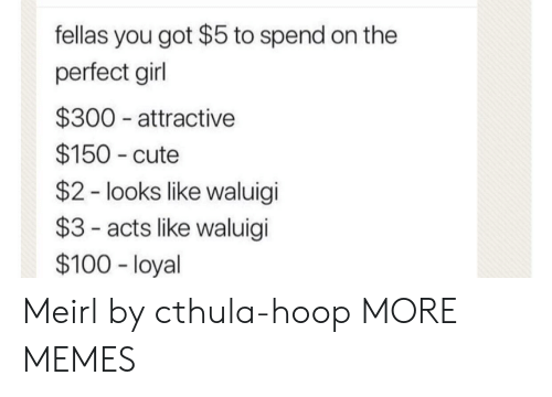 Hoop: fellas you got $5 to spend on the  perfect girl  $300 attractive  $150 cute  $2 - looks like waluigi  $3- acts like waluigi  $100 - loyal Meirl by cthula-hoop MORE MEMES