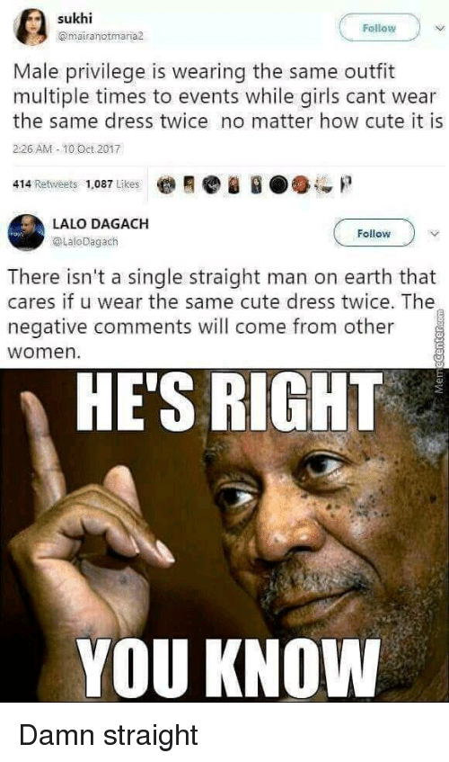 10 Oct: Fellow  @mairanotmaria  Male privilege is wearing the same outfit  multiple times to events while girls cant wear  the same dress twice no matter how cute it is  226 AM -10 Oct 2017  414 Retweets 1,087 Likes  LALO DAGACH  @LaloDagach  Follow  There isn't a single straight man on earth that  cares if u wear the same cute dress twice. The  negative comments will come from other  women  HE'S RIGHT  YOU KNOW Damn straight