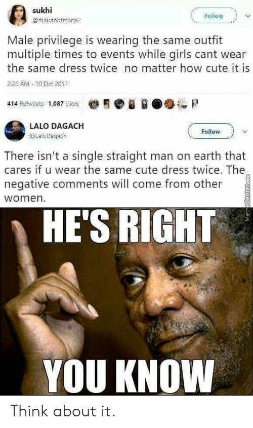 10 Oct: Fellow  @mairanotmaria  Male privilege is wearing the same outfit  multiple times to events while girls cant wear  the same dress twice no matter how cute it is  2:26 AM -10 Öct 2017  414 Retweets 1,087 Likes  LALO DAGACH  @LaloDagach  Follow  There isn't a single straight man on earth that  cares if u wear the same cute dress twice. The  negative comments will come from other  women.  HE'S RIGHT  YOU KNOW Think about it.