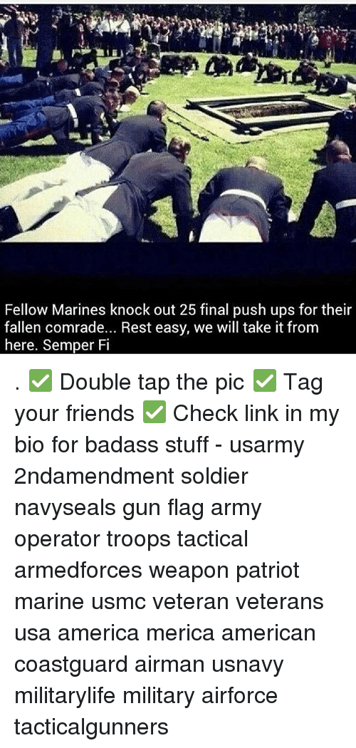 America, Friends, and Memes: Fellow Marines knock out 25 final push ups for their  fallen comrade... Rest easy, we will take it from  here, Semper Fi . ✅ Double tap the pic ✅ Tag your friends ✅ Check link in my bio for badass stuff - usarmy 2ndamendment soldier navyseals gun flag army operator troops tactical armedforces weapon patriot marine usmc veteran veterans usa america merica american coastguard airman usnavy militarylife military airforce tacticalgunners