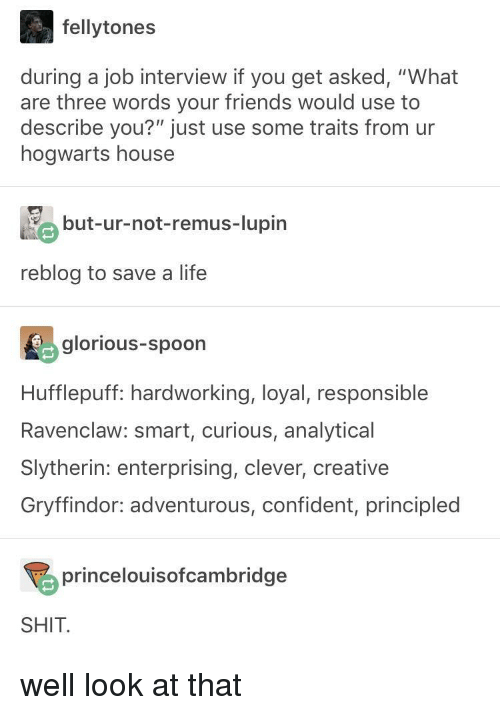 "Slytherin: fellytones  during a job interview if you get asked, ""What  are three words your friends would use to  describe you?"" just use some traits from ur  hogwarts house  but-ur-not-remus-lupin  reblog to save a life  glorious-spoon  Hufflepuff: hardworking, loyal, responsible  Ravenclaw: smart, curious, analytical  Slytherin: enterprising, clever, creative  Gryffindor: adventurous, confident, principled  princelouisofcambridge  SHIT well look at that"