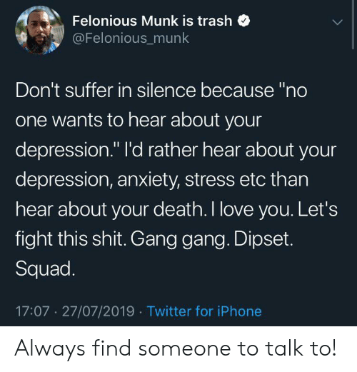 """Depression Anxiety: Felonious Munk is trash  @Felonious_munk  Don't suffer in silence because """"no  one wants to hear about your  depression."""" l'd rather hear about your  depression, anxiety, stress etc than  hear about your death. I love you. Let's  fight this shit. Gang gang. Dipset.  Squad.  17:07 27/07/2019 Twitter for iPhone Always find someone to talk to!"""
