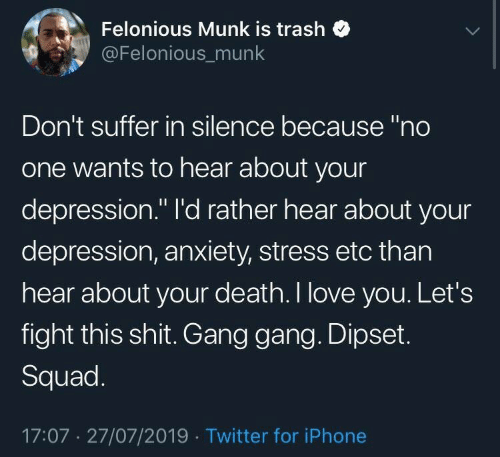 """Depression Anxiety: Felonious Munk is trash  @Felonious_munk  Don't suffer in silence because """"no  one wants to hear about your  depression."""" I'd rather hear about your  depression, anxiety, stress etc than  hear about your death. I love you. Let's  fight this shit. Gang gang. Dipset.  Squad.  17:07 27/07/2019 Twitter for iPhone"""