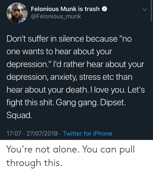 """Depression Anxiety: Felonious Munk is trash  @Felonious_munk  Don't suffer in silence because """"no  one wants to hear about your  depression."""" I'd rather hear about your  depression, anxiety, stress etc than  hear about your death. I love you. Let's  fight this shit. Gang gang. Dipset.  Squad.  17:07 27/07/2019 Twitter for iPhone You're not alone. You can pull through this."""