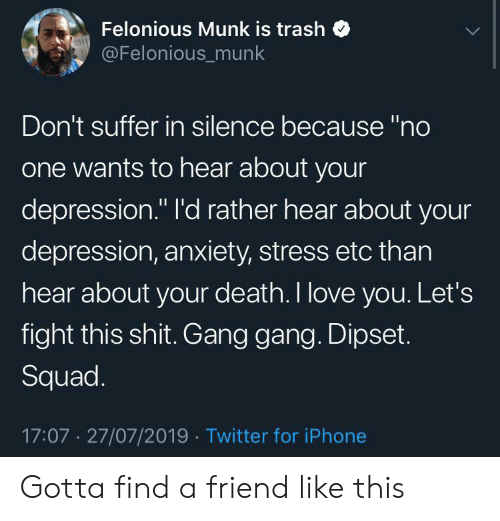 """Depression Anxiety: Felonious Munk is trash  @Felonious_munk  Don't suffer in silence because """"no  one wants to hear about your  depression."""" I'd rather hear about your  depression, anxiety, stress etc than  hear about your death. I love you. Let's  fight this shit. Gang gang. Dipset.  Squad.  17:07 27/07/2019 Twitter for iPhone Gotta find a friend like this"""