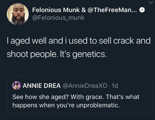 Andi: Felonious Munk & @TheFreeMan...  @Felonious_munk  laged well andi used to sell crack and  shoot people. It's genetics.  ANNIE DREA @AnnieDreaXO 1d  See how she aged? With grace. That's what  happens when you're unproblematic.
