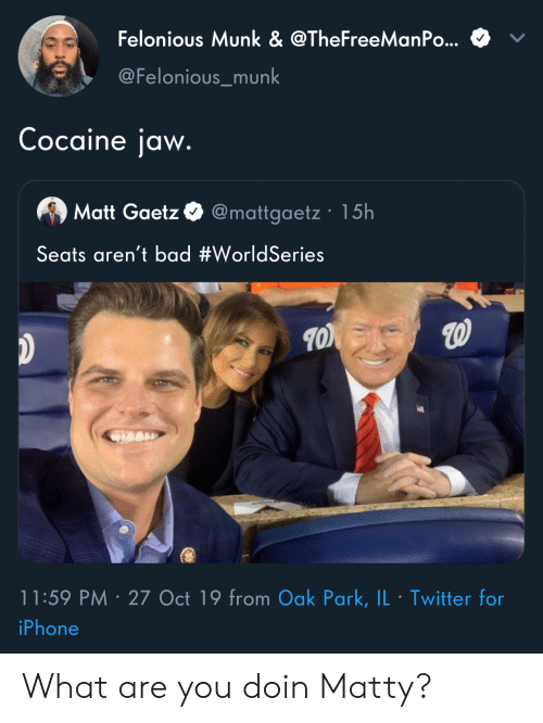 Cocaine: Felonious Munk & @TheFreeManPo...  @Felonious_munk  Cocaine jaw.  Matt Gaetz @mattgaetz 15h  Seats aren't bad #WorldSeries  11:59 PM 27 Oct 19 from Oak Park, IL Twitter for  .  iPhone What are you doin Matty?
