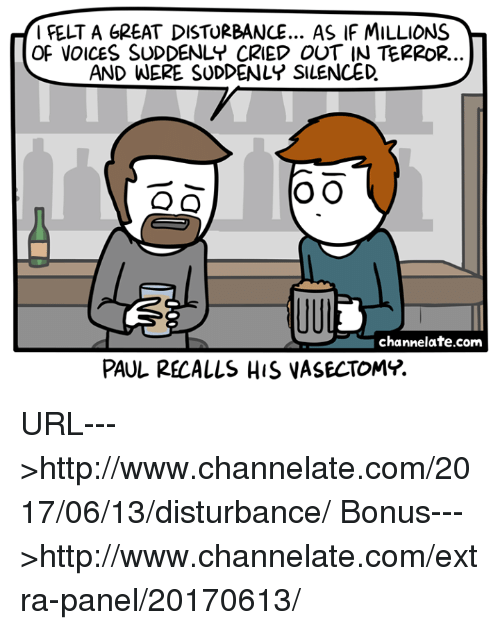 Memes, Http, and Vasectomy: FELT A GREAT DISTURBANCE... AS IF MILLIONS  OF VOICES SUDDENLY CRIED OUT IN TERROR.  AND WERE SUDDENLY SILENCED  O O  O O  channelate.com  PAUL RECALLS HIS VASECTOMY. URL--->http://www.channelate.com/2017/06/13/disturbance/ Bonus--->http://www.channelate.com/extra-panel/20170613/
