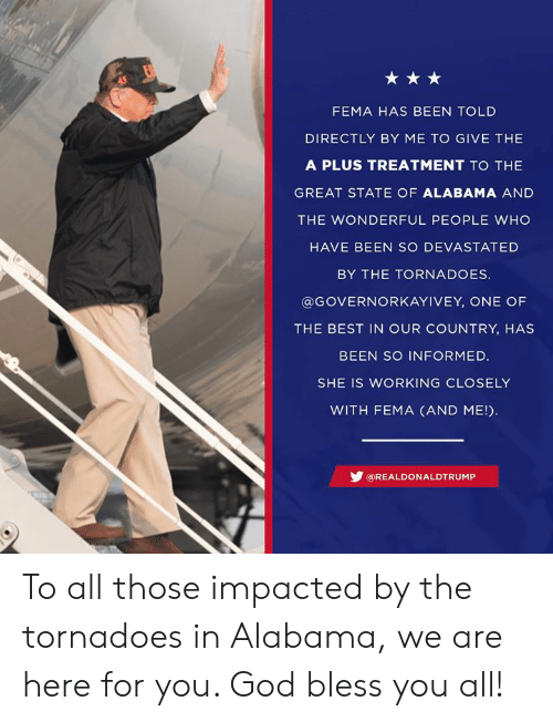 Here For You: FEMA HAS BEEN TOLD  DIRECTLY BY ME TO GIVE THE  A PLUS TREATMENT TO THE  GREAT STATE OF ALABAMA AND  THE WONDERFUL PEOPLE WHO  HAVE BEEN SO DEVASTATED  BY THE TORNADOES  @GOVERNORKAYIVEY, ONE OF  THE BEST IN OUR COUNTRY, HAS  BEEN SO INFORMED.  SHE IS WORKING CLOSELY  WITH FEMA (AND ME!  步@REAL DO N ALDTRUMP To all those impacted by the tornadoes in Alabama, we are here for you. God bless you all!
