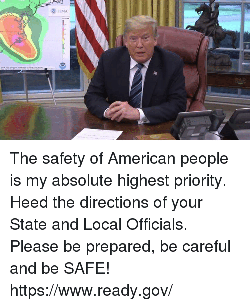 fema: FEMA The safety of American people is my absolute highest priority. Heed the directions of your State and Local Officials. Please be prepared, be careful and be SAFE! https://www.ready.gov/