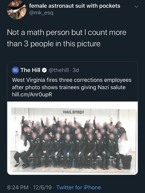 pockets: female astronaut suit with pockets  @mk_esq  Not a math person but I count more  than 3 people in this picture  @thehill - 3d  RHE. The Hill  West Virginia fires three corrections employees  after photo shows trainees giving Nazi salute  hill.cm/AnrOupR  HAIL BYRD!  8:24 PM 12/6/19 · Twitter for iPhone