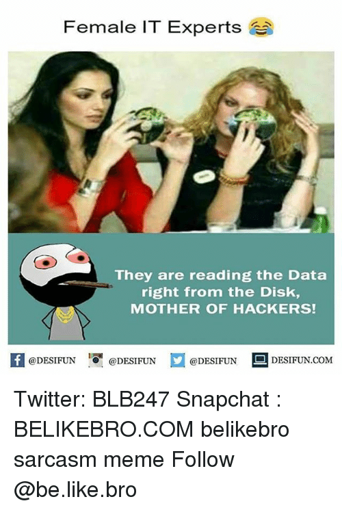 Be Like, Meme, and Memes: Female IT Experts  They are reading the Data  right from the Disk,  MOTHER OF HACKERS!  K @DESIFUN 증@DESIFUN口  @DESIFUN DESIFUN.COM Twitter: BLB247 Snapchat : BELIKEBRO.COM belikebro sarcasm meme Follow @be.like.bro