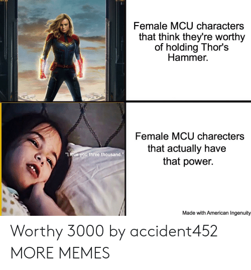 """Ingenuity: Female MCU characters  that think they're worthy  of holding Thor's  Hammer  Female MCU charecters  that actually have  that power.  """"LOVE you three thousand.""""  Made with American Ingenuity Worthy 3000 by accident452 MORE MEMES"""