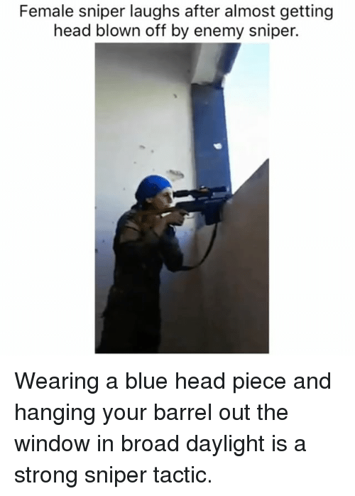 Getting Head: Female sniper laughs after almost getting  head blown off by enemy sniper. Wearing a blue head piece and hanging your barrel out the window in broad daylight is a strong sniper tactic.