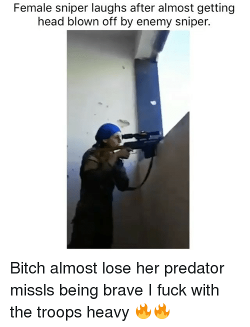 Bitch, Head, and Memes: Female sniper laughs after almost getting  head blown off by enemy snipetr.  head blown off by enemy sniper. Bitch almost lose her predator missls being brave I fuck with the troops heavy 🔥🔥