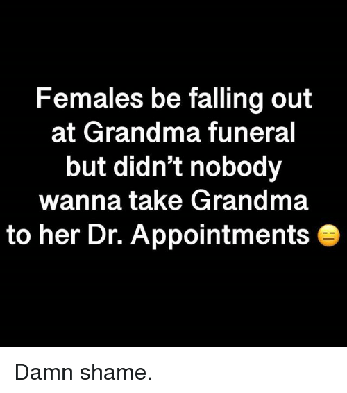 Damn Shame: Females be falling out  at Grandma funeral  but didn't nobody  wanna take Grandma  to her Dr. Appointments Damn shame.