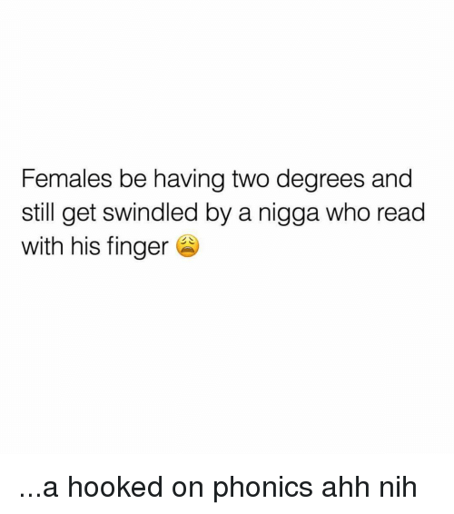 Nih: Females be having two degrees and  still get swindled by a nigga who read  with his finger ...a hooked on phonics ahh nih