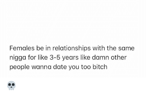 with-the-same: Females be in relationships with the same  nigga for like 3-5 years like damn other  people wanna date you too bitch 💀