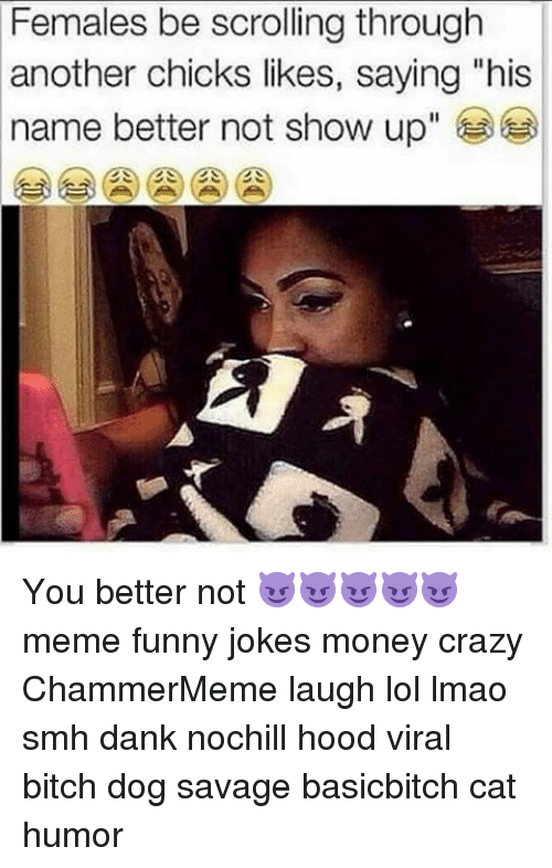 """Funny Jokes, Memes, and Smh: Females be scrolling through  another chicks likes, saying """"his  name better not show up You better not 😈😈😈😈😈 meme funny jokes money crazy ChammerMeme laugh lol lmao smh dank nochill hood viral bitch dog savage basicbitch cat humor"""