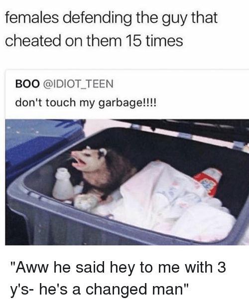 """Aww, Boo, and Girl Memes: females defending the guy that  cheated on them 15 times  BOO @IDIOT TEEN  don't touch my garbage!!!! """"Aww he said hey to me with 3 y's- he's a changed man"""""""