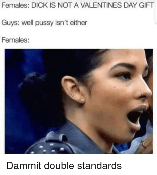 Double Standards: Females: DICK IS NOT A VALENTINES DAY GIFT  Guys: well pussy isn't either  Females: Dammit double standards